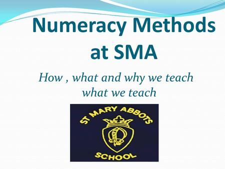 Numeracy Methods at SMA How, what and why we teach what we teach.