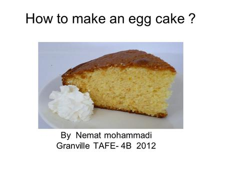 How to make an egg cake ? By Nemat mohammadi Granville TAFE- 4B 2012.