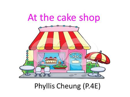 At the cake shop Phyllis Cheung (P.4E). Last Saturday was Ann's birthday. Matthew wanted to celebrate with her.