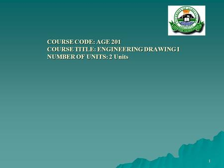 1 COURSE CODE: AGE 201 COURSE TITLE: ENGINEERING DRAWING I NUMBER OF UNITS: 2 Units COURSE CODE: AGE 201 COURSE TITLE: ENGINEERING DRAWING I NUMBER OF.