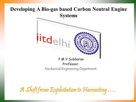 Developing A Bio-gas based Carbon Neutral Engine Systems A Shift from Exploitation to Harvesting …. P M V Subbarao Professor Mechanical Engineering Department.