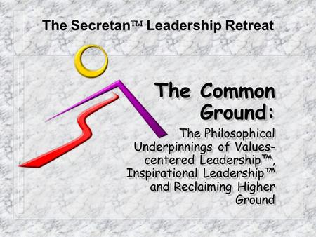 The Common Ground: The Philosophical Underpinnings of Values- centered Leadership™, Inspirational Leadership™ and Reclaiming Higher Ground The Common Ground: