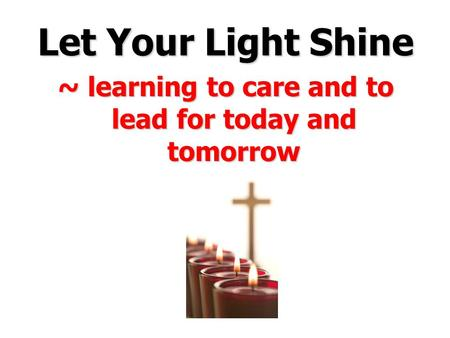 Let Your Light Shine ~ learning to care and to lead for today and tomorrow.