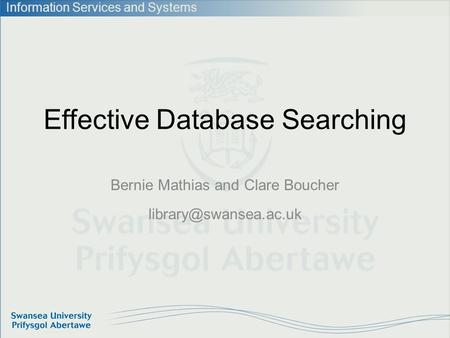 Information Services and Systems Effective Database Searching Bernie Mathias and Clare Boucher