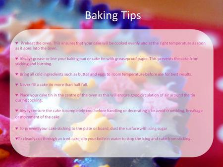 Baking Tips ♥ Preheat the oven. This ensures that your cake will be cooked evenly and at the right temperature as soon as it goes into the oven. ♥ Always.