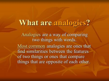 What are analogies? Analogies are a way of comparing two things with words. Most common analogies are ones that find similarities between the features.