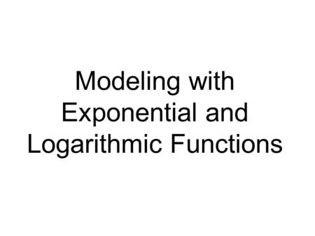 Modeling with Exponential and Logarithmic Functions.