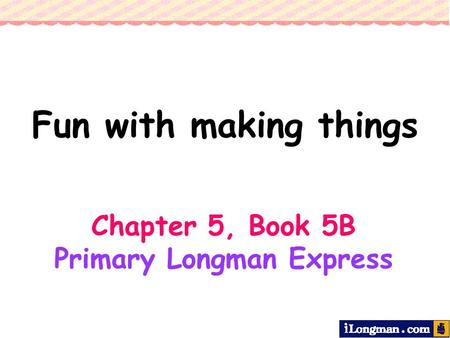Fun with making things Chapter 5, Book 5B Primary Longman Express.