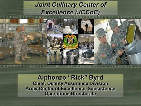 "Joint Culinary Center of Excellence (JCCoE) Alphonzo ""Rick"" Byrd Chief, Quality Assurance Division Army Center of Excellence, Subsistence Operations Directorate."