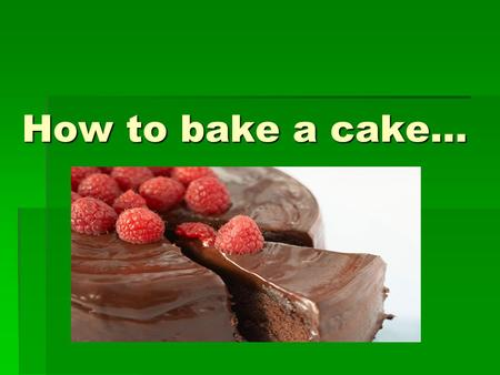 How to bake a cake….