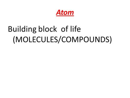 Atom Building block of life (MOLECULES/COMPOUNDS).