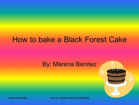 Marena benitezhow to make a black froest cake How to bake a Black Forest Cake By: Marena Benitez.