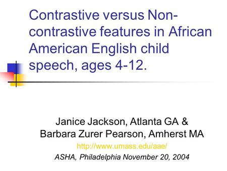 Contrastive versus Non- contrastive features in African American English child speech, ages 4-12. Janice Jackson, Atlanta GA & Barbara Zurer Pearson, Amherst.