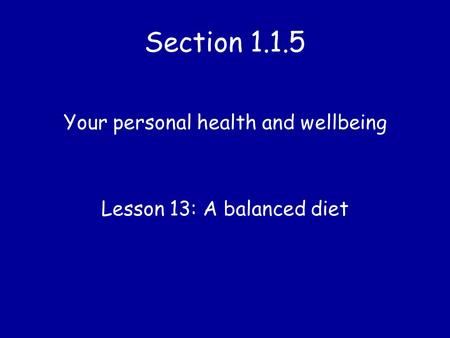 Section 1.1.5 Your personal health and wellbeing Lesson 13: A balanced diet.