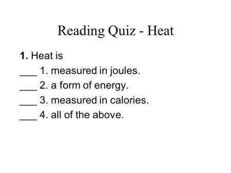 Reading Quiz - Heat 1. Heat is ___ 1. measured in joules. ___ 2. a form of energy. ___ 3. measured in calories. ___ 4. all of the above.