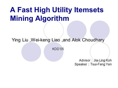 A Fast High Utility Itemsets Mining Algorithm Ying Liu,Wei-keng Liao,and Alok Choudhary KDD'05 Advisor : Jia-Ling Koh Speaker : Tsui-Feng Yen.