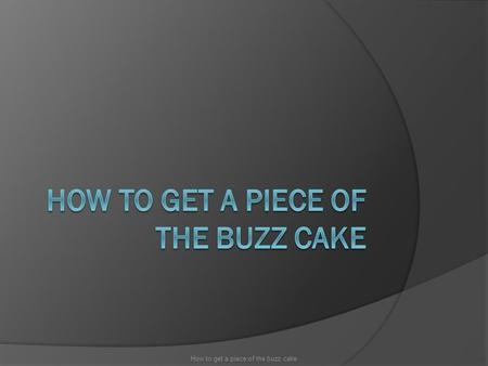 How to get a piece of the buzz cake.  Communication  Trends  Timing  Backfire How to get a piece of the buzz cake.