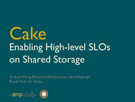 Enabling High-level SLOs on Shared Storage Andrew Wang, Shivaram Venkataraman, Sara Alspaugh, Randy Katz, Ion Stoica Cake 1.