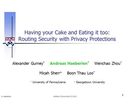 A. Haeberlen Having your Cake and Eating it too: Routing Security with Privacy Protections 1 HotNets-X (November 15, 2011) Alexander Gurney * Andreas Haeberlen.