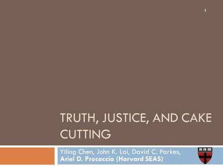 TRUTH, JUSTICE, AND CAKE CUTTING Yiling Chen, John K. Lai, David C. Parkes, Ariel D. Procaccia (Harvard SEAS) 1.