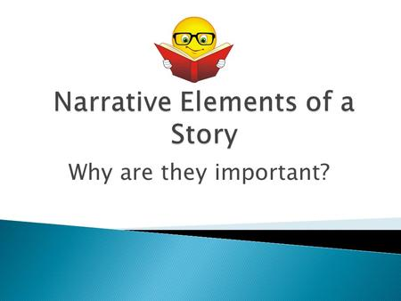 Why are they important?.  Characters: Who are the main people in the story?  Setting: When/where does the story take place? (Time, location, descriptive.