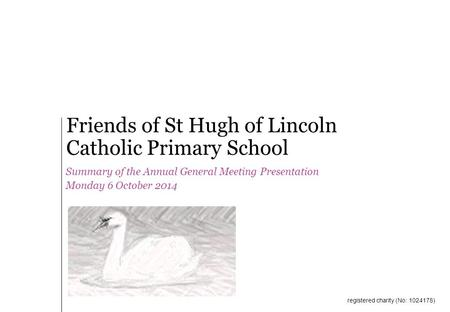 Summary of the Annual General Meeting Presentation Monday 6 October 2014 Friends of St Hugh of Lincoln Catholic Primary School registered charity (No: