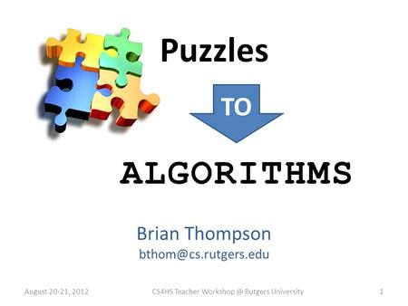 Brian Thompson Puzzles TO ALGORITHMS August 20-21, 2012CS4HS Teacher Rutgers University1.
