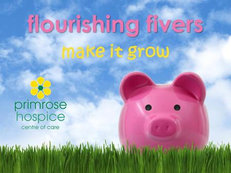 Flourishing fivers make it grow. what is flourishing fivers? Flourishing fivers is a fundraising scheme for local students to take part in. Every student/team.
