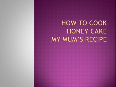  150 grams of honey  100 grams of butter  2 big eggs  100 grams of sugar  A cup of flour  Half a teaspoon of salt  Package of baking powder  A.