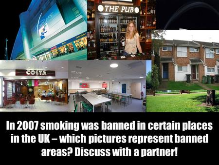 In 2007 smoking was banned in certain places in the UK – which pictures represent banned areas? Discuss with a partner!