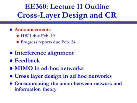 EE360: Lecture 11 Outline Cross-Layer Design and CR Announcements HW 1 due Feb. 19 Progress reports due Feb. 24 Interference alignment Feedback MIMO in.