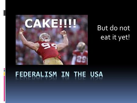 But do not eat it yet!. Federalism in the USA  Look closely at your cake.  Carefully notice any quirks or oddities that make your piece of cake unique.