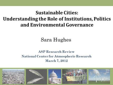 Sustainable Cities: Understanding the Role of Institutions, Politics and Environmental Governance Sara Hughes ASP Research Review National Center for Atmospheric.
