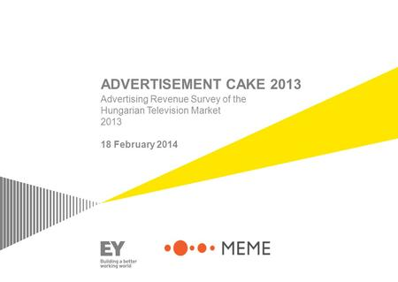 ADVERTISEMENT CAKE 2013 Advertising Revenue Survey of the Hungarian Television Market 2013 18 February 2014.