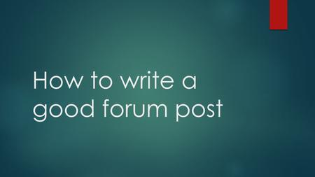How to write a good forum post. How the forums work  You will read the question/topic  You will write a response and post your ideas  More ideas to.