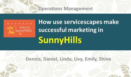 Dennis, Daniel, Linda, Livy, Emily, Shine Operations Management How use servicescapes make successful marketing in SunnyHills.