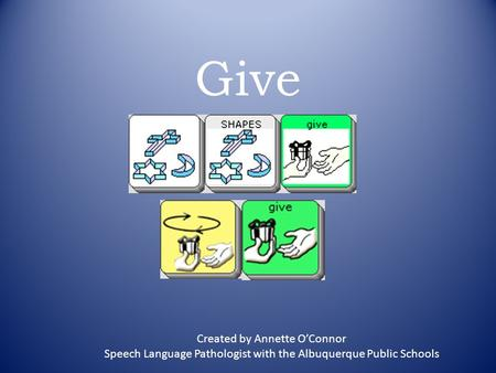Give Created by Annette O'Connor Speech Language Pathologist with the Albuquerque Public Schools.