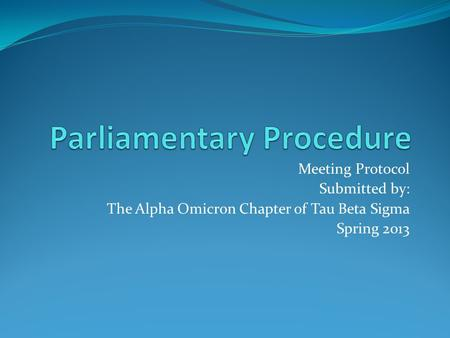 Meeting Protocol Submitted by: The Alpha Omicron Chapter of Tau Beta Sigma Spring 2013.