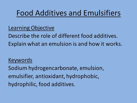 Food Additives and Emulsifiers Learning Objective Describe the role of different food additives. Explain what an emulsion is and how it works. Keywords.