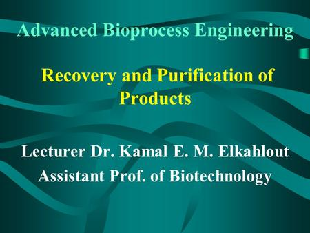 Advanced Bioprocess Engineering Recovery and Purification of Products Lecturer Dr. Kamal E. M. Elkahlout Assistant Prof. of Biotechnology.