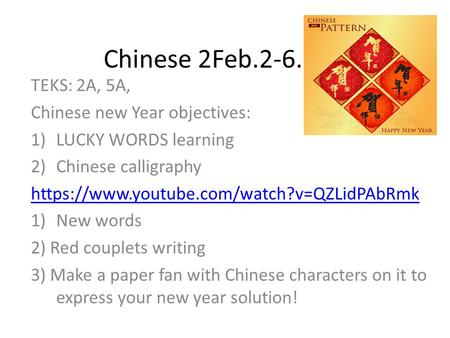 Chinese 2Feb.2-6.2015 TEKS: 2A, 5A, Chinese new Year objectives: 1)LUCKY WORDS learning 2)Chinese calligraphy https://www.youtube.com/watch?v=QZLidPAbRmk.