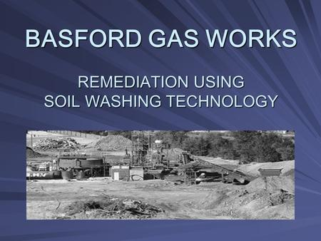 BASFORD GAS WORKS REMEDIATION USING SOIL WASHING TECHNOLOGY.
