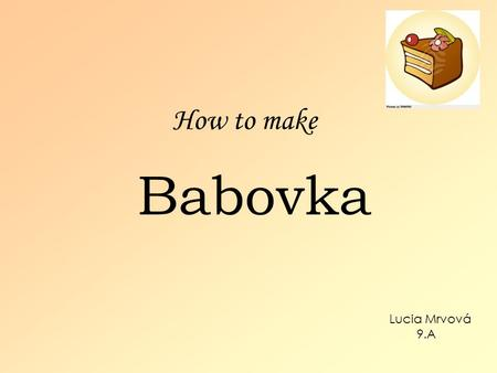 How to make Babovka Lucia Mrvová 9.A. Two-color oil cake Ingrediency: 200g caster sugar 4 eggs 250g flour 1 vanilla sugar 1 baking powder 1 dcl oil 1.