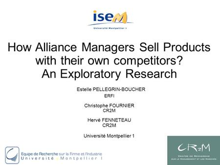 How Alliance Managers Sell Products with their own competitors? An Exploratory Research Estelle PELLEGRIN-BOUCHER ERFI Christophe FOURNIER CR2M Hervé FENNETEAU.