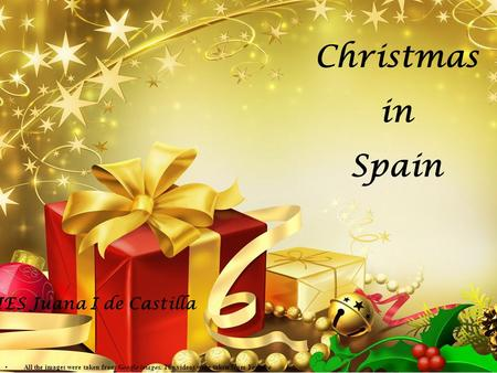 Christmas in Spain IES Juana I de Castilla All the images were taken from Google images. The videos were taken from Youtube.