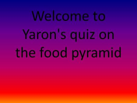 Welcome to Yaron's quiz on the food pyramid. Choose the correct group for this food oranges Fats and sugar Vitamins and minerals carbohydrates protein.