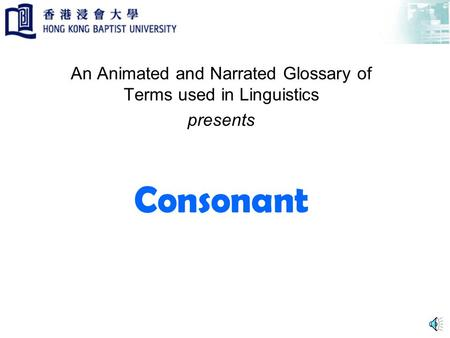 Consonant An Animated and Narrated Glossary of Terms used in Linguistics presents.