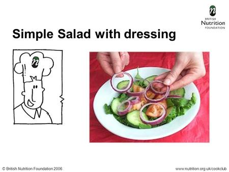 © British Nutrition Foundation 2006www.nutrition.org.uk/cookclub Simple Salad with dressing.