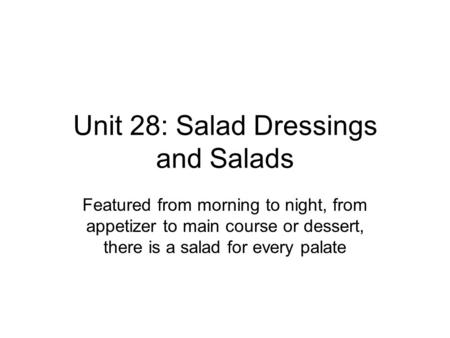 Unit 28: Salad Dressings and Salads Featured from morning to night, from appetizer to main course or dessert, there is a salad for every palate.