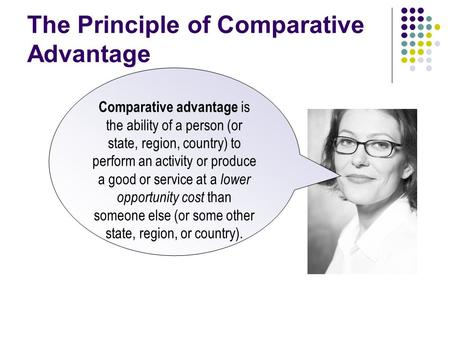 The Principle of Comparative Advantage Comparative advantage is the ability of a person (or state, region, country) to perform an activity or produce a.